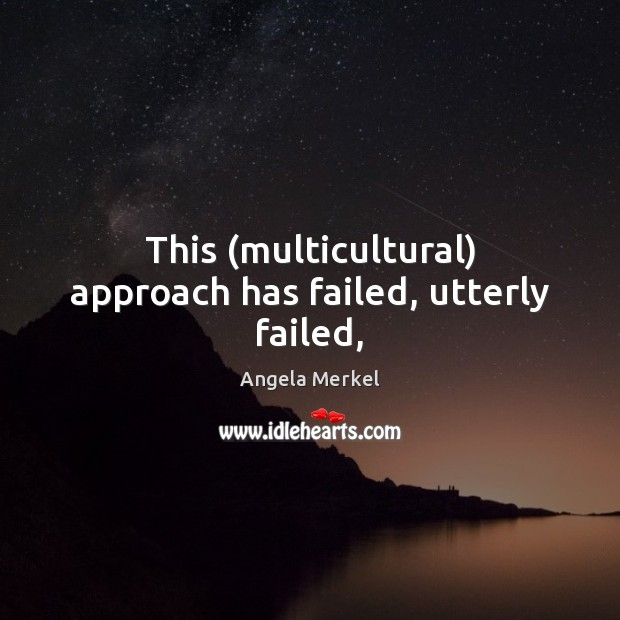 This (multicultural) approach has failed, utterly failed, Angela Merkel Picture Quote