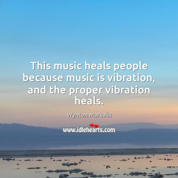 This music heals people because music is vibration, and the proper vibration heals. Image
