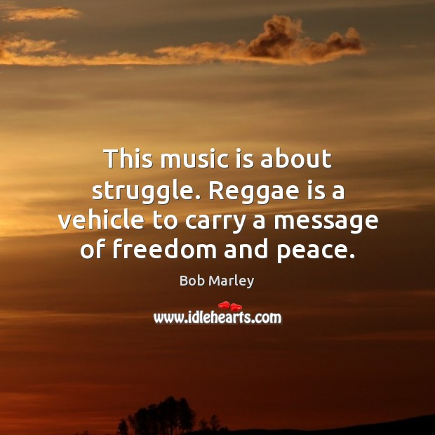 This music is about struggle. Reggae is a vehicle to carry a message of freedom and peace. Bob Marley Picture Quote