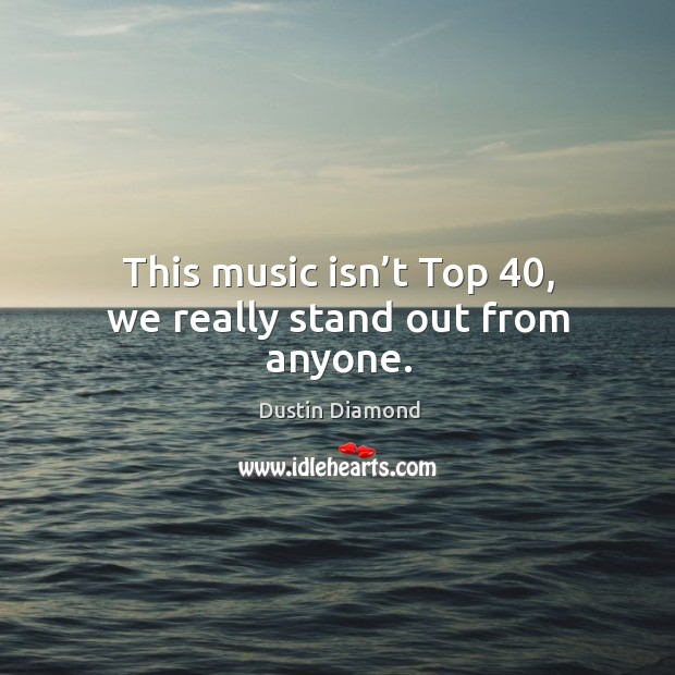 This music isn't top 40, we really stand out from anyone. Dustin Diamond Picture Quote