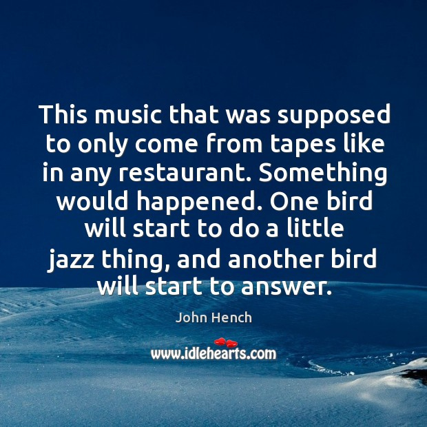 This music that was supposed to only come from tapes like in any restaurant. John Hench Picture Quote