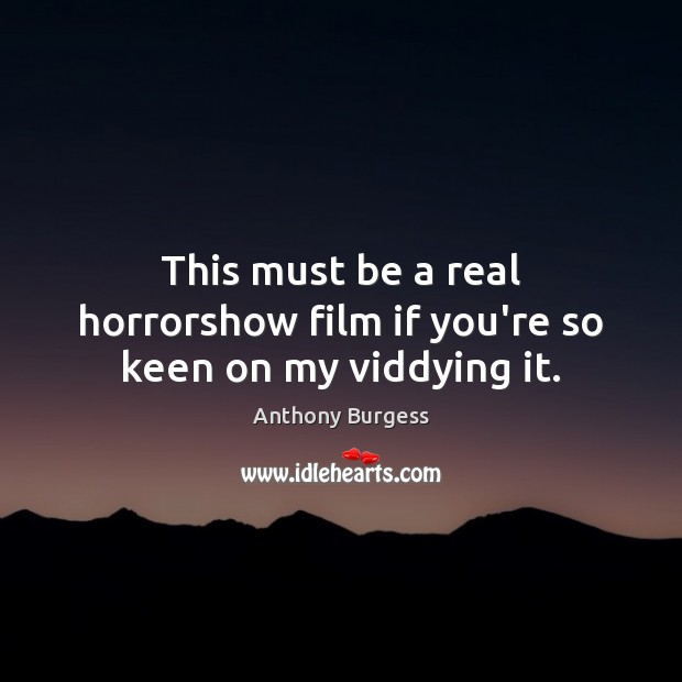 This must be a real horrorshow film if you're so keen on my viddying it. Image