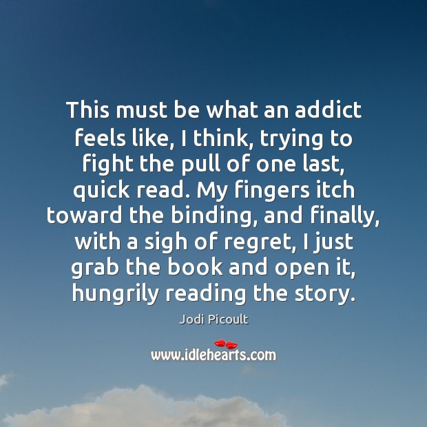 This must be what an addict feels like, I think, trying to Image