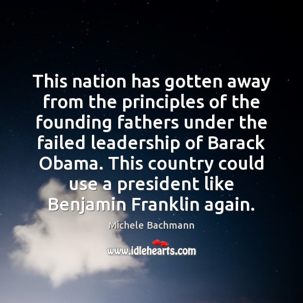 This nation has gotten away from the principles of the founding fathers Michele Bachmann Picture Quote