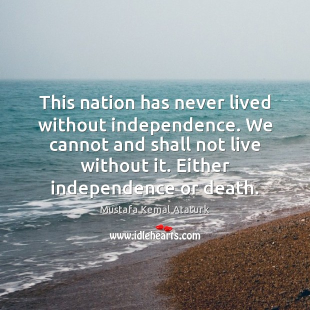 This nation has never lived without independence. We cannot and shall not Mustafa Kemal Ataturk Picture Quote