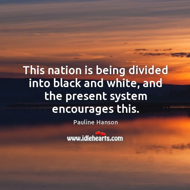 This nation is being divided into black and white, and the present system encourages this. Pauline Hanson Picture Quote