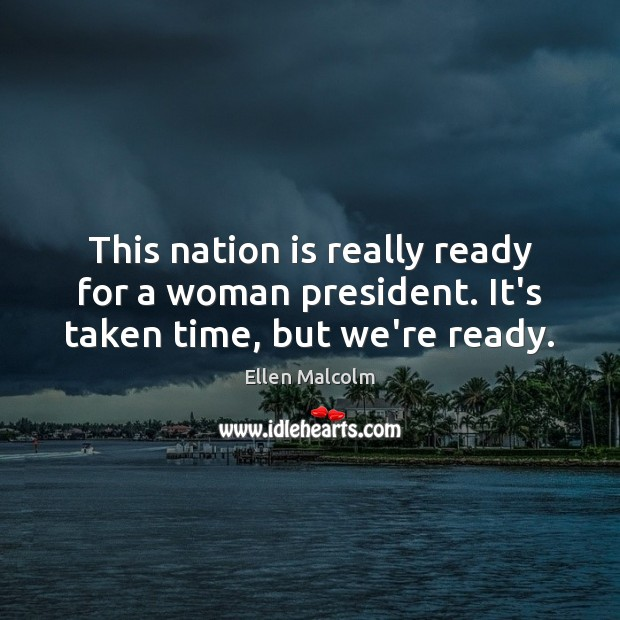 This nation is really ready for a woman president. It's taken time, but we're ready. Image