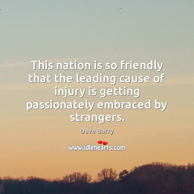 This nation is so friendly that the leading cause of injury is Dave Barry Picture Quote