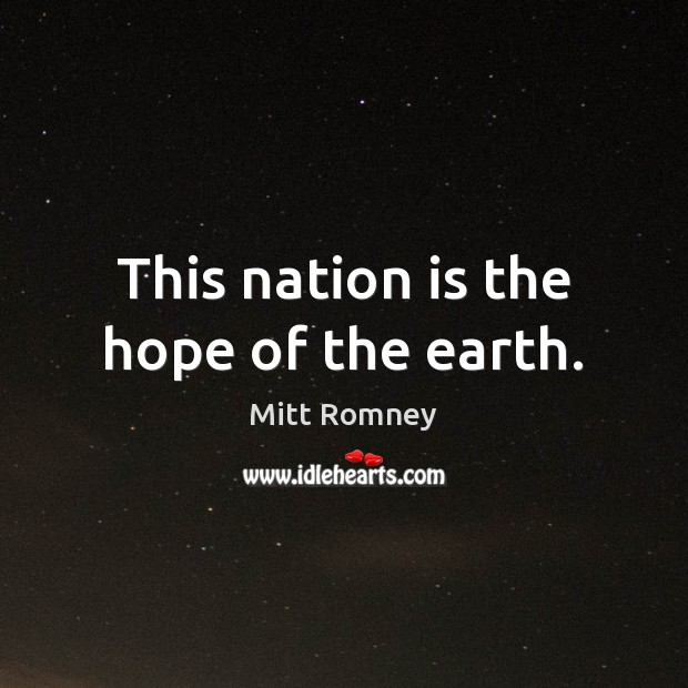 This nation is the hope of the earth. Mitt Romney Picture Quote