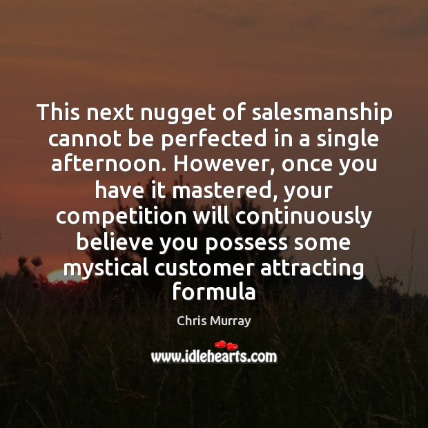 This next nugget of salesmanship cannot be perfected in a single afternoon. Chris Murray Picture Quote