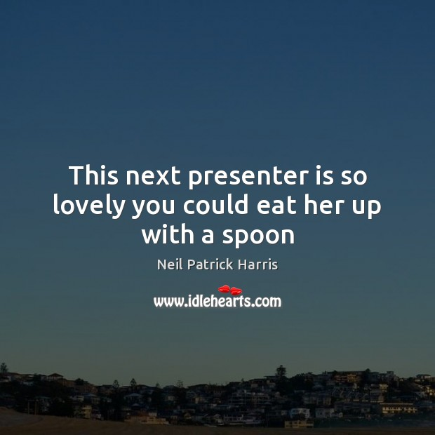 This next presenter is so lovely you could eat her up with a spoon Neil Patrick Harris Picture Quote