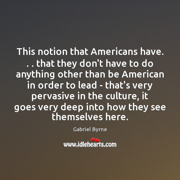 This notion that Americans have. . . that they don't have to do anything Gabriel Byrne Picture Quote