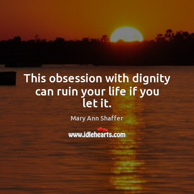 Image, This obsession with dignity can ruin your life if you let it.