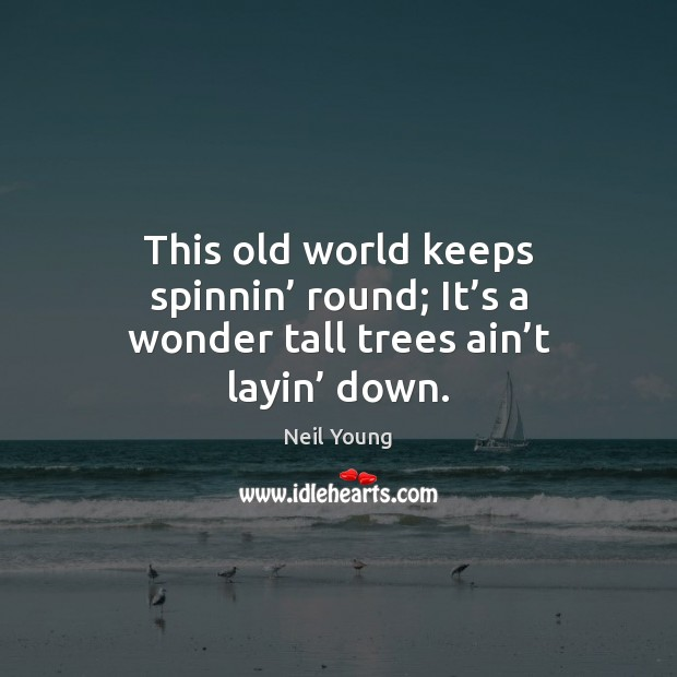 This old world keeps spinnin' round; It's a wonder tall trees ain't layin' down. Neil Young Picture Quote