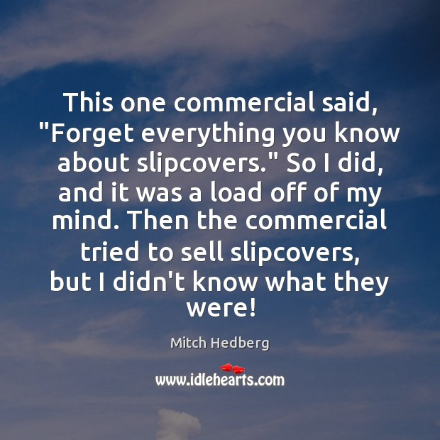 "This one commercial said, ""Forget everything you know about slipcovers."" So I Mitch Hedberg Picture Quote"