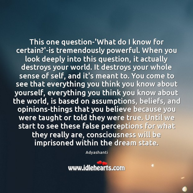 Image, This one question-'What do I know for certain?'-is tremendously powerful. When