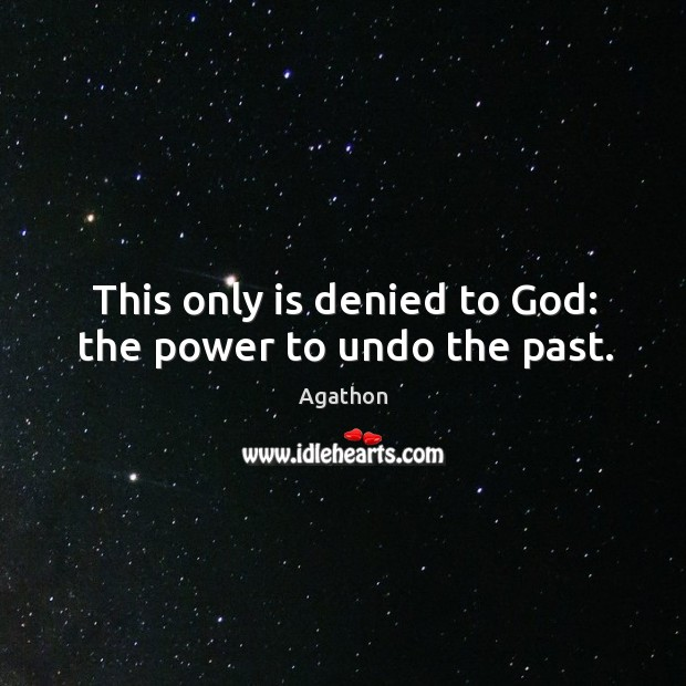 Image, This only is denied to god: the power to undo the past.