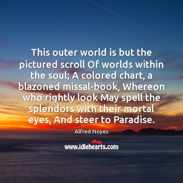 This outer world is but the pictured scroll Of worlds within the Alfred Noyes Picture Quote