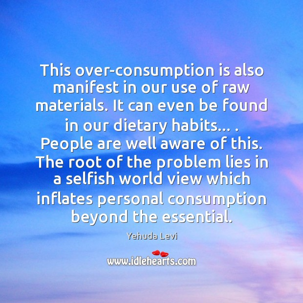 This over-consumption is also manifest in our use of raw materials. It Selfish Quotes Image