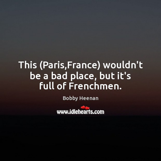 This (Paris,France) wouldn't be a bad place, but it's full of Frenchmen. Bobby Heenan Picture Quote