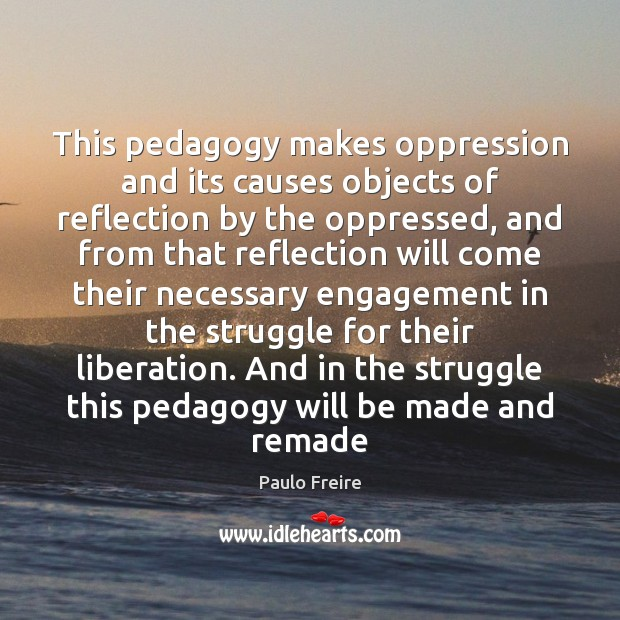 This pedagogy makes oppression and its causes objects of reflection by the Paulo Freire Picture Quote