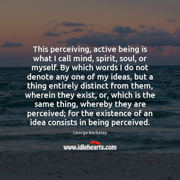 This perceiving, active being is what I call mind, spirit, soul, or Image