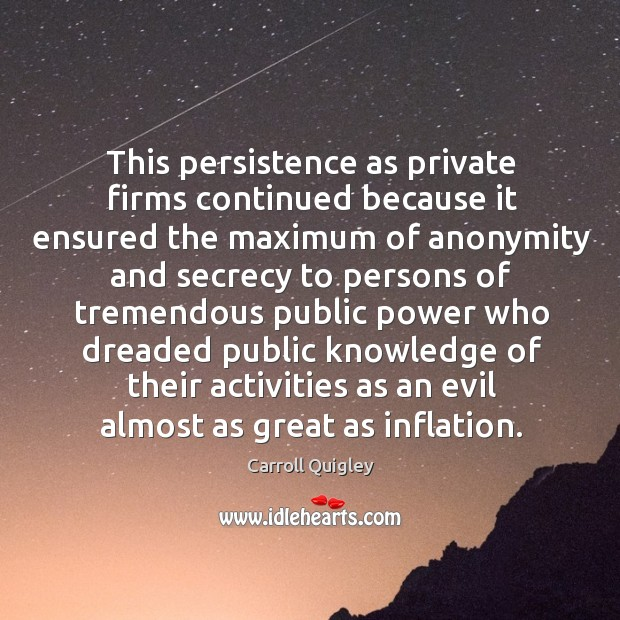 This persistence as private firms continued because it ensured the maximum of anonymity and Carroll Quigley Picture Quote