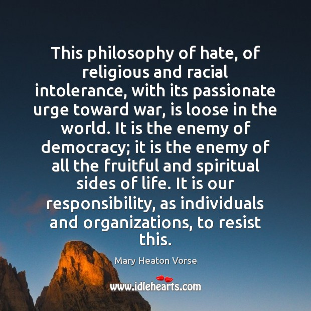 This philosophy of hate, of religious and racial intolerance, with its passionate Mary Heaton Vorse Picture Quote