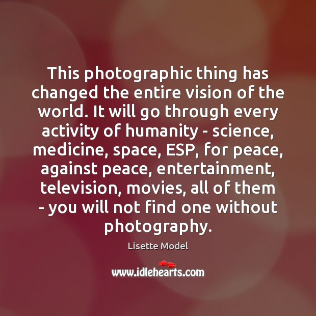 This photographic thing has changed the entire vision of the world. It Lisette Model Picture Quote