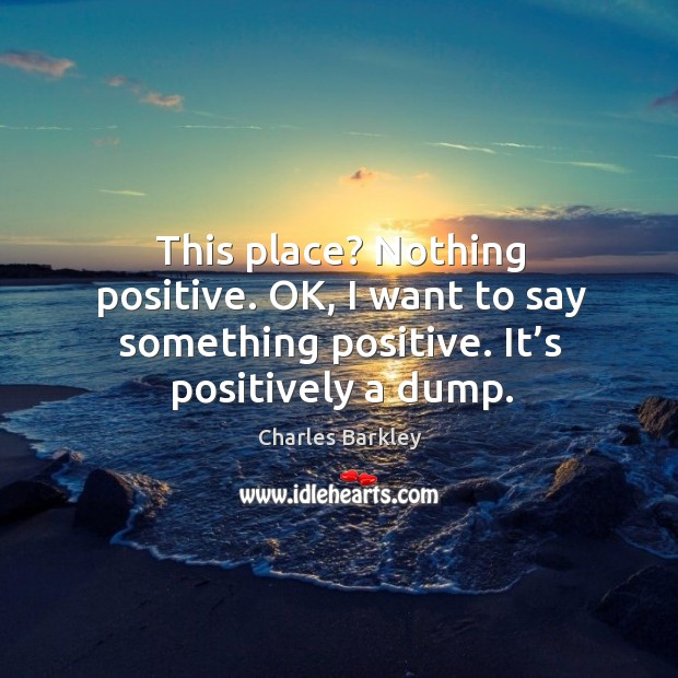 This place? nothing positive. Ok, I want to say something positive. It's positively a dump. Charles Barkley Picture Quote
