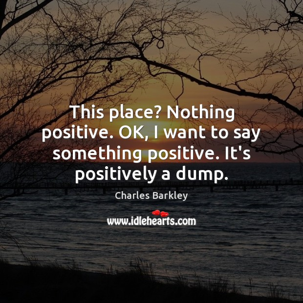 This place? Nothing positive. OK, I want to say something positive. It's Charles Barkley Picture Quote