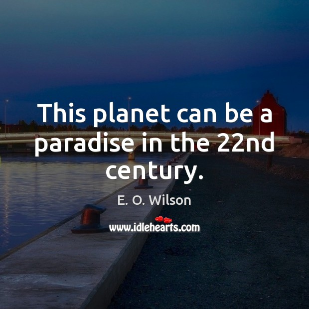 This planet can be a paradise in the 22nd century. E. O. Wilson Picture Quote