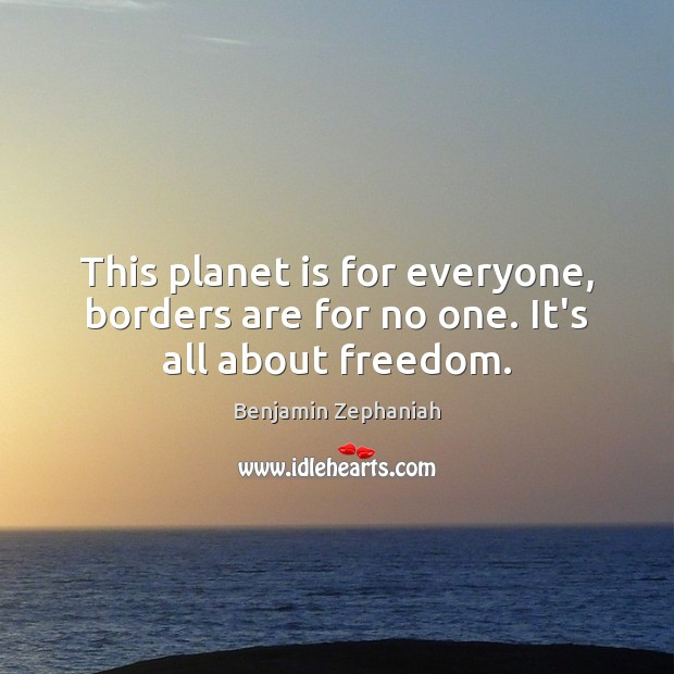 Image, This planet is for everyone, borders are for no one. It's all about freedom.