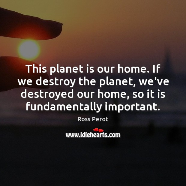 This planet is our home. If we destroy the planet, we've destroyed Ross Perot Picture Quote