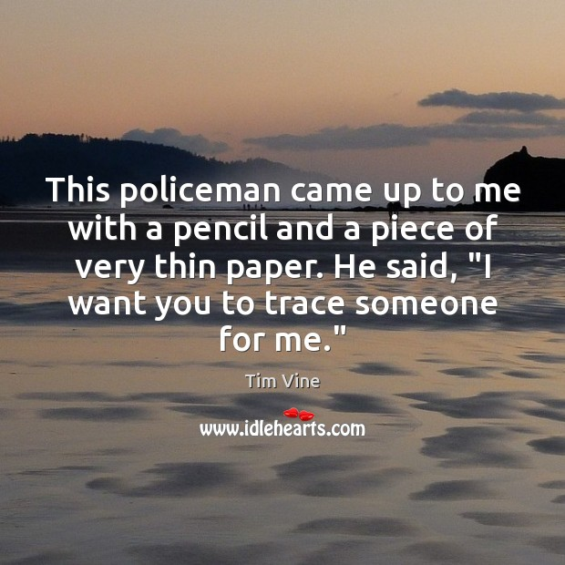 Tim Vine Picture Quote image saying: This policeman came up to me with a pencil and a piece