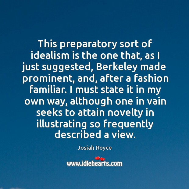 This preparatory sort of idealism is the one that, as I just suggested, berkeley made prominent Josiah Royce Picture Quote