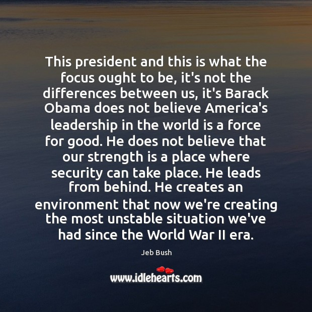 This president and this is what the focus ought to be, it's Jeb Bush Picture Quote