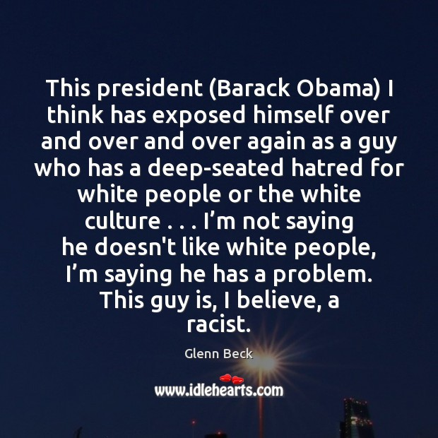 This president (Barack Obama) I think has exposed himself over and over Glenn Beck Picture Quote