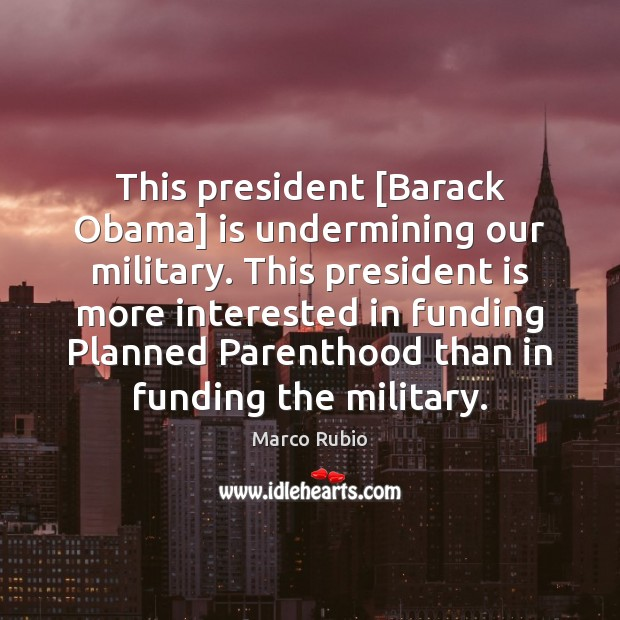 This president [Barack Obama] is undermining our military. This president is more Marco Rubio Picture Quote