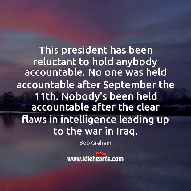 This president has been reluctant to hold anybody accountable. No one was Image