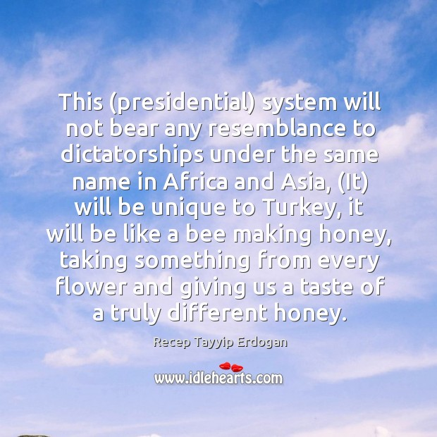 This (presidential) system will not bear any resemblance to dictatorships under the Recep Tayyip Erdogan Picture Quote