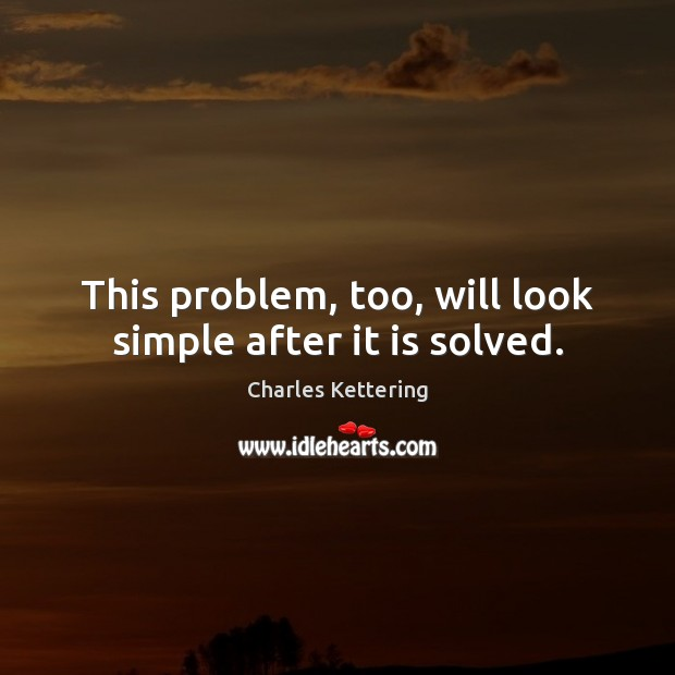 This problem, too, will look simple after it is solved. Charles Kettering Picture Quote