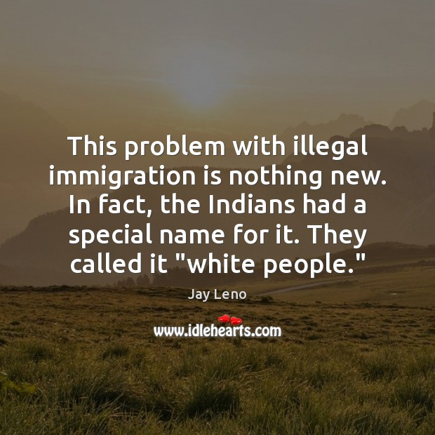 Image, This problem with illegal immigration is nothing new. In fact, the Indians