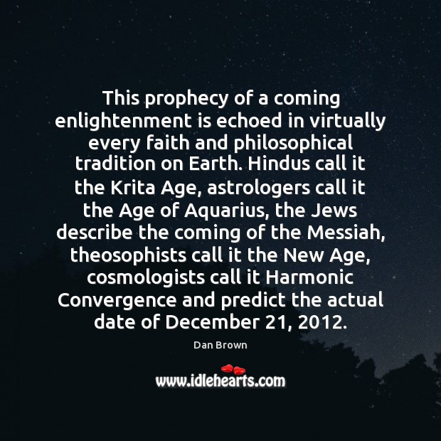 This prophecy of a coming enlightenment is echoed in virtually every faith Dan Brown Picture Quote