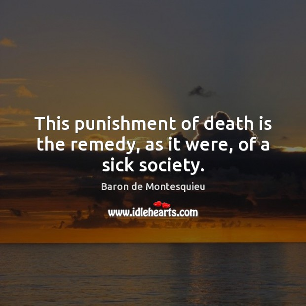 This punishment of death is the remedy, as it were, of a sick society. Baron de Montesquieu Picture Quote