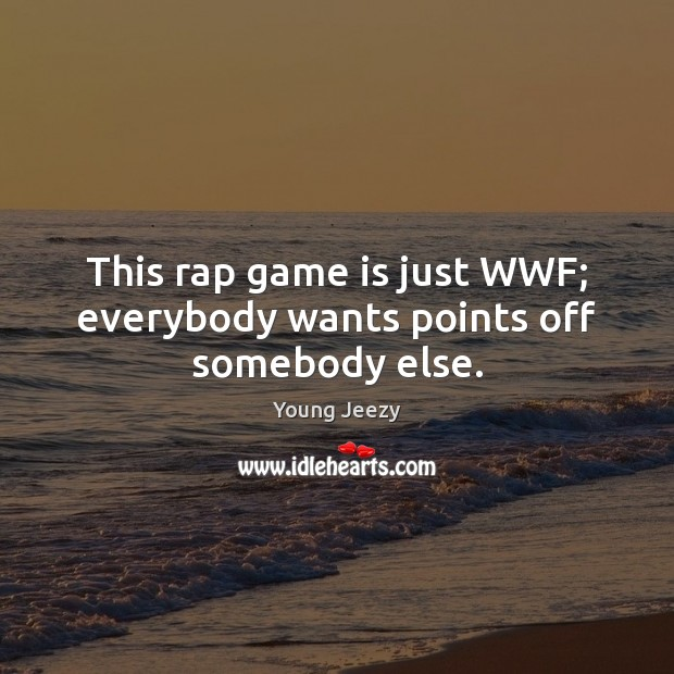 This rap game is just WWF; everybody wants points off somebody else. Image