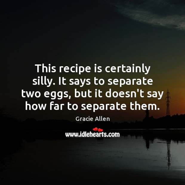 This recipe is certainly silly. It says to separate two eggs, but Gracie Allen Picture Quote