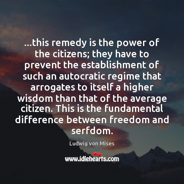 …this remedy is the power of the citizens; they have to prevent Ludwig von Mises Picture Quote