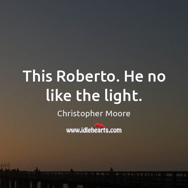 This Roberto. He no like the light. Image