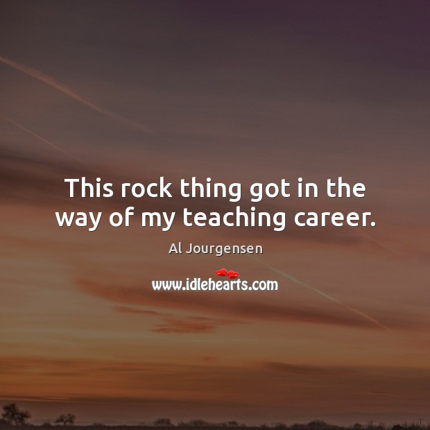 Image, This rock thing got in the way of my teaching career.